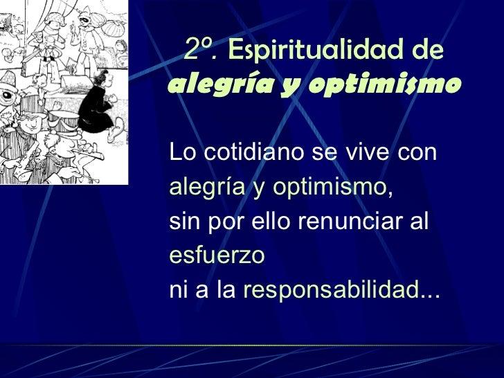 2º.   Espiritualidad de  alegría y optimismo <ul><li>Lo cotidiano se vive con </li></ul><ul><li>alegría y optimismo ,  </l...