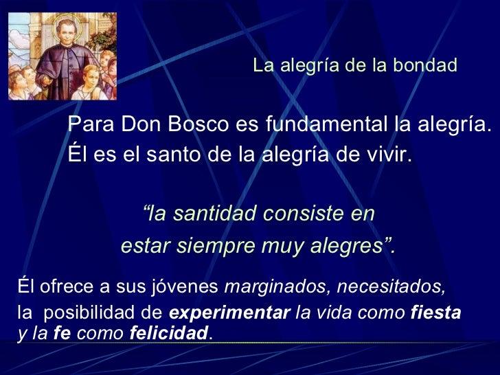 La alegría de la bondad <ul><li>Para Don Bosco es fundamental la alegría.  </li></ul><ul><li>Él es el santo de la alegría ...