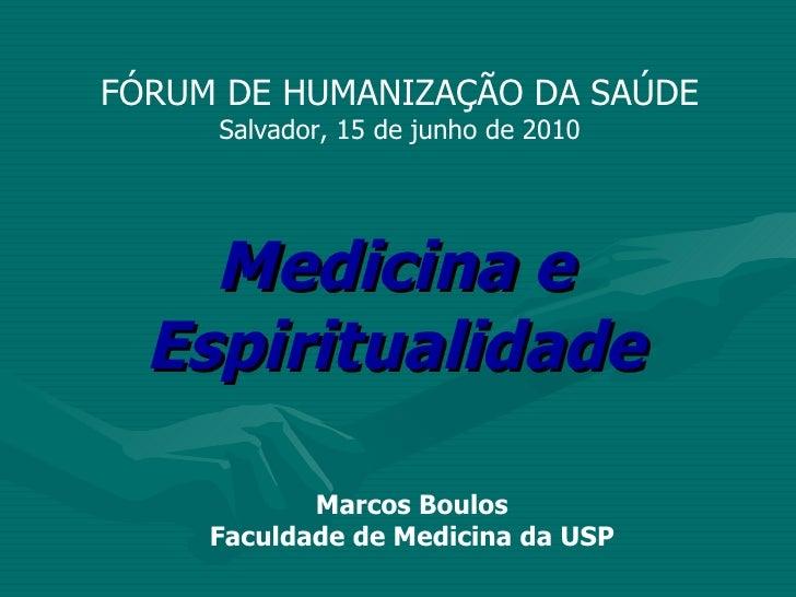 Medicina e Espiritualidade Marcos Boulos Faculdade de Medicina da USP FÓRUM DE HUMANIZAÇÃO DA SAÚDE Salvador, 15 de junho ...