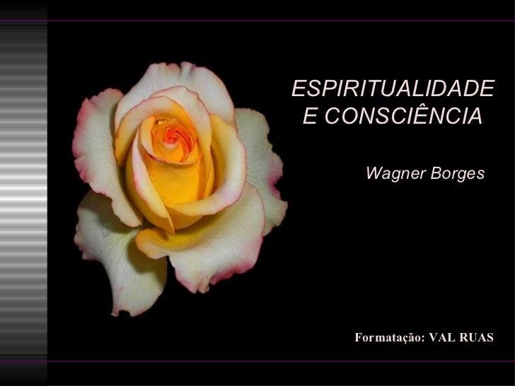ESPIRITUALIDADE E CONSCIÊNCIA   Wagner Borges  Formatação: VAL RUAS