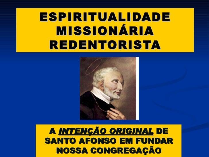 ESPIRITUALIDADE MISSIONÁRIA REDENTORISTA A  INTENÇÃO ORIGINAL  DE SANTO AFONSO EM FUNDAR NOSSA CONGREGAÇÃO