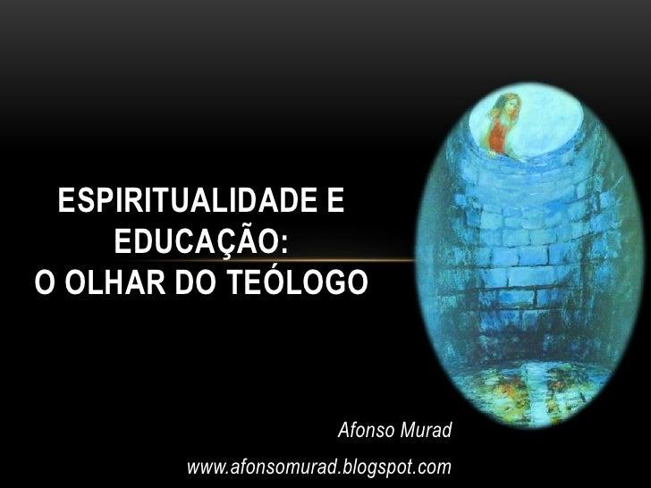 ESPIRITUALIDADE E    EDUCAÇÃO:O OLHAR DO TEÓLOGO                       Afonso Murad        www.afonsomurad.blogspot.com
