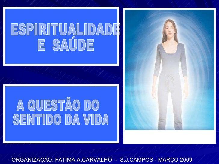 ORGANIZAÇÃO: FATIMA A.CARVALHO  -  S.J.CAMPOS - MARÇO 2009 ESPIRITUALIDADE  E  SAÚDE A QUESTÃO DO SENTIDO DA VIDA