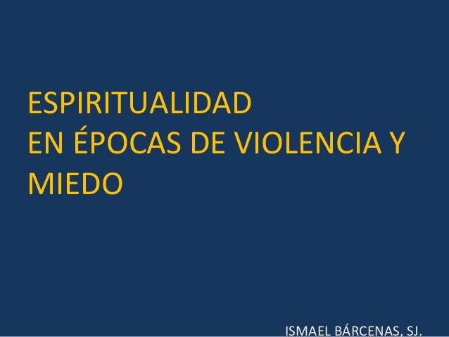 ESPIRITUALIDAD EN ÉPOCAS DE VIOLENCIA Y MIEDO ISMAEL BÁRCENAS, SJ.