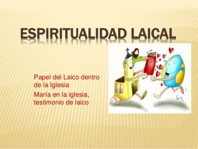 ESPIRITUALIDAD LAICAL Papel del Laico dentro de la Iglesia María en la iglesia, testimonio de laico