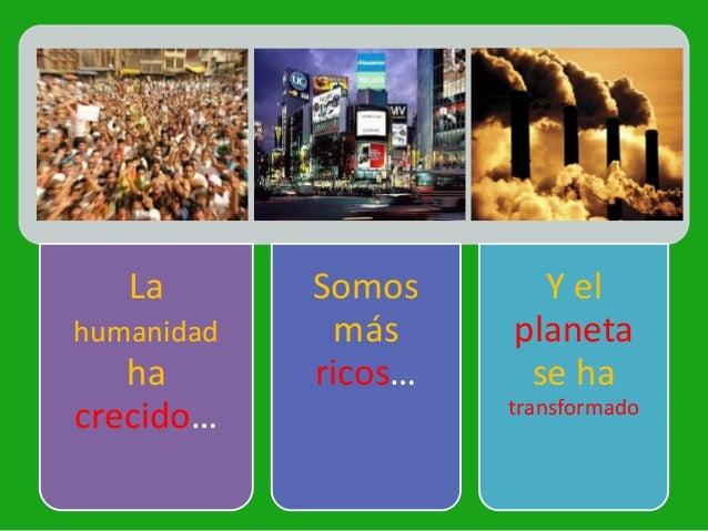 La       Somos      Y elhumanidad     más    planeta   ha       ricos…    se ha                     transformadocrecido…