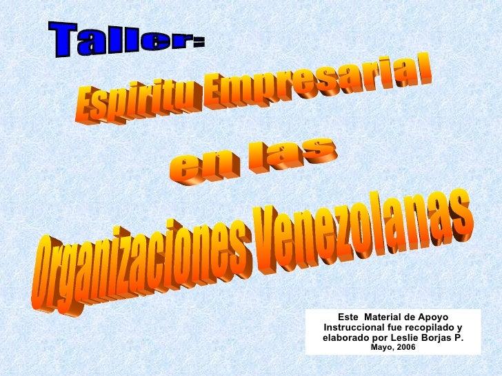 Espiritu Empresarial Este  Material de Apoyo Instruccional fue recopilado y elaborado por Leslie Borjas P. Mayo , 2006 Tal...