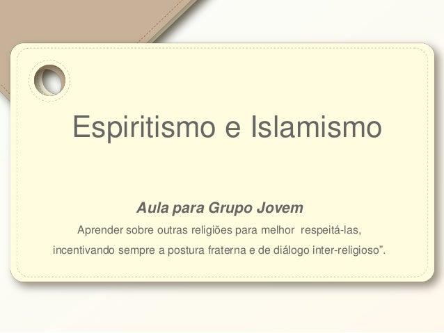 Espiritismo e Islamismo Aula para Grupo Jovem Aprender sobre outras religiões para melhor respeitá-las, incentivando sempr...