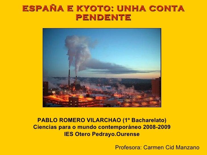ESPAÑA E KYOTO: UNHA CONTA PENDENTE PABLO ROMERO VILARCHAO (1º Bacharelato) Ciencias para o mundo contemporáneo 2008-2009 ...