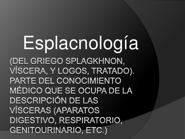Esplacnología<br />(Del griego splagkhnon, víscera, y logos, tratado). Parte del Conocimiento Médico que se ocupa de la de...