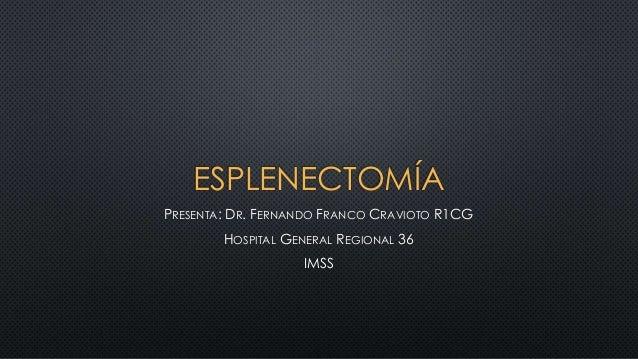 ESPLENECTOMÍA PRESENTA: DR. FERNANDO FRANCO CRAVIOTO R1CG HOSPITAL GENERAL REGIONAL 36 IMSS