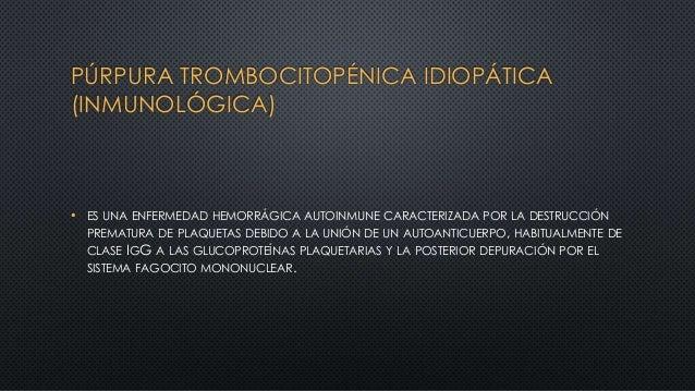 PÚRPURA TROMBOCITOPÉNICA IDIOPÁTICA (INMUNOLÓGICA) • ES UNA ENFERMEDAD HEMORRÁGICA AUTOINMUNE CARACTERIZADA POR LA DESTRUC...