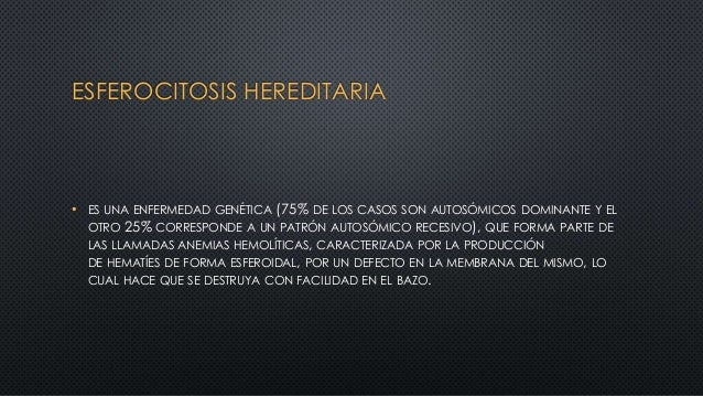 ESFEROCITOSIS HEREDITARIA • ES UNA ENFERMEDAD GENÉTICA (75% DE LOS CASOS SON AUTOSÓMICOS DOMINANTE Y EL OTRO 25% CORRESPON...