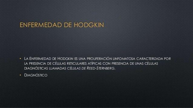 ENFERMEDAD DE HODGKIN • LA ENFERMEDAD DE HODGKIN ES UNA PROLIFERACIÓN LINFOMATOSA CARACTERIZADA POR LA PRESENCIA DE CÉLULA...