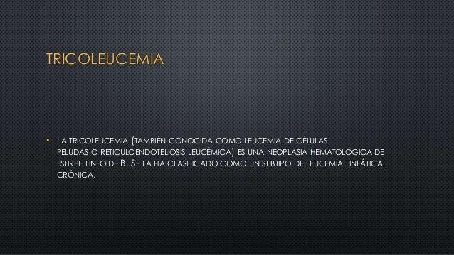TRICOLEUCEMIA • LA TRICOLEUCEMIA (TAMBIÉN CONOCIDA COMO LEUCEMIA DE CÉLULAS PELUDAS O RETICULOENDOTELIOSIS LEUCÉMICA) ES U...