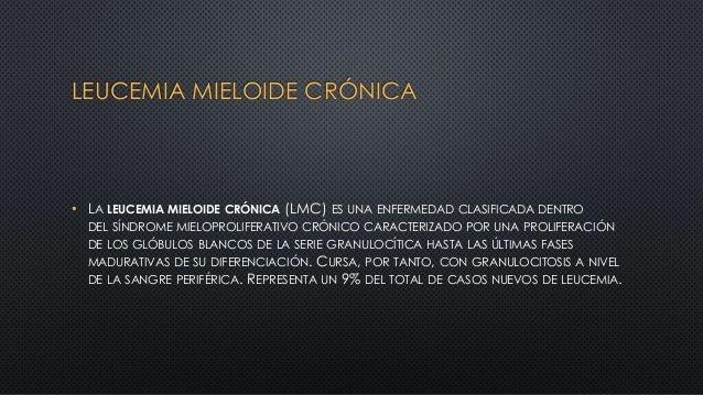 LEUCEMIA MIELOIDE CRÓNICA • LA LEUCEMIA MIELOIDE CRÓNICA (LMC) ES UNA ENFERMEDAD CLASIFICADA DENTRO DEL SÍNDROME MIELOPROL...