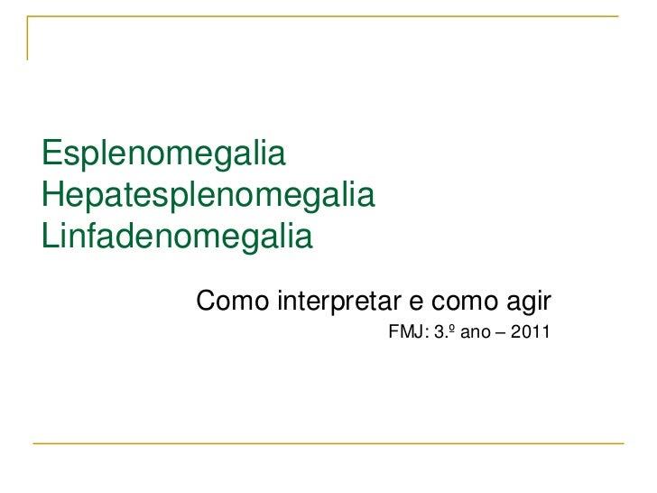 EsplenomegaliaHepatesplenomegaliaLinfadenomegalia        Como interpretar e como agir                       FMJ: 3.º ano –...