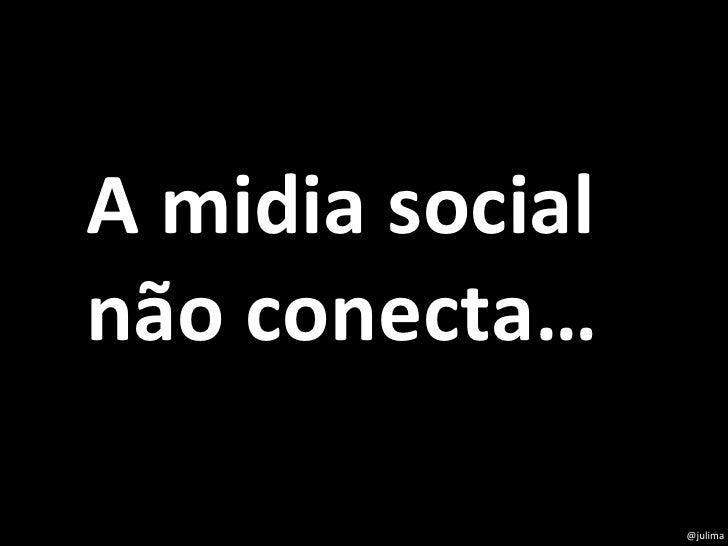 @julima A midia social não conecta…
