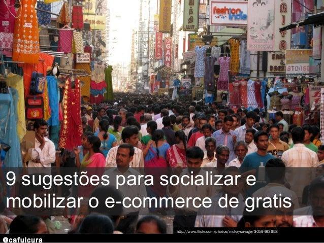 @cafulcura 9 sugestões para socializar e mobilizar o e-commerce de gratis http://www.flickr.com/photos/mckaysavage/3059483...