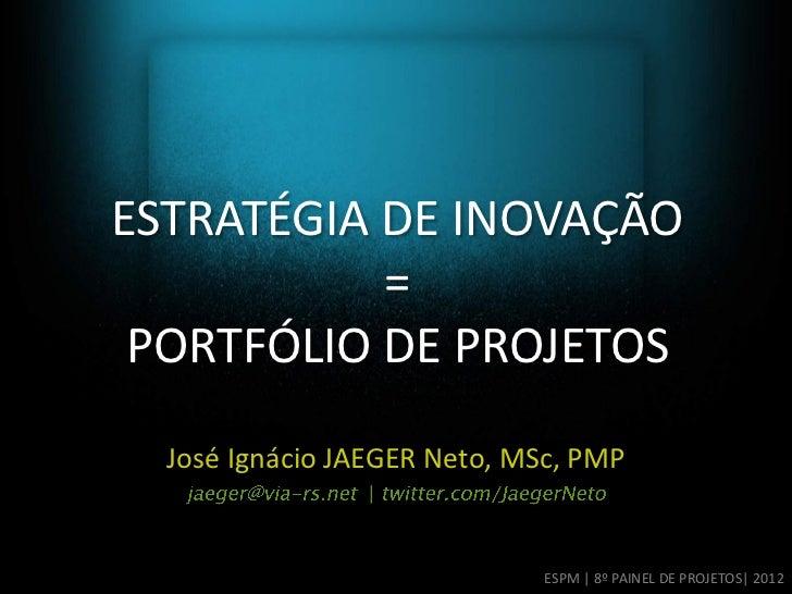 ESTRATÉGIA DE INOVAÇÃO           = PORTFÓLIO DE PROJETOS  José Ignácio JAEGER Neto, MSc, PMP                 |            ...