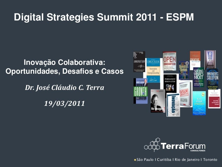 Digital Strategies Summit 2011 - ESPM    Inovação Colaborativa:Oportunidades, Desafios e Casos     Dr. José Cláudio C. Ter...