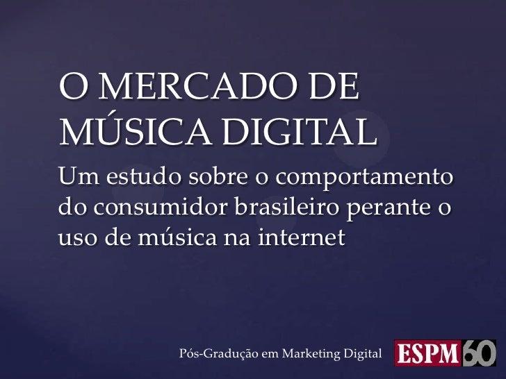 O MERCADO DEMÚSICA DIGITALUm estudo sobre o comportamentodo consumidor brasileiro perante ouso de música na internet      ...