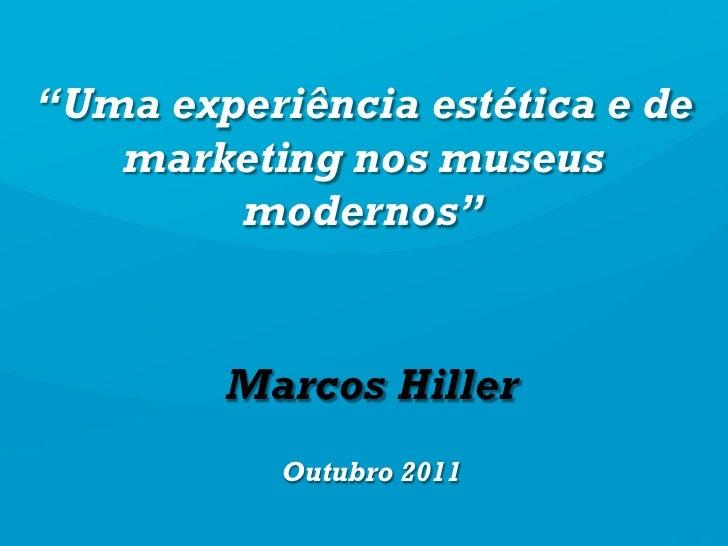 """""""Uma experiência estética e de   marketing nos museus        modernos""""        Marcos Hiller           Outubro 2011"""