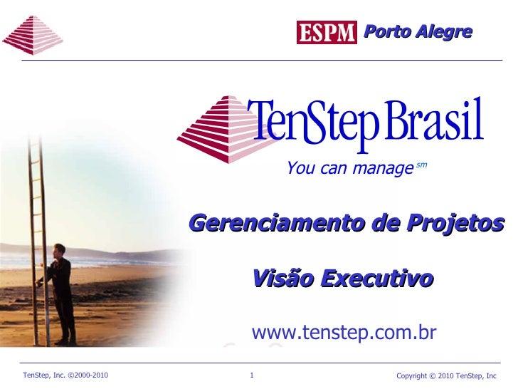 Gerenciamento de Projetos  Visão Executivo   www.tenstep.com.br You can manage sm Porto Alegre
