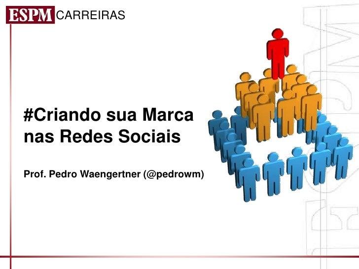 CARREIRAS#Criando sua Marcanas Redes SociaisProf. Pedro Waengertner (@pedrowm)