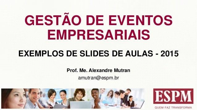 GESTÃO DE EVENTOS EMPRESARIAIS EXEMPLOS DE SLIDES DE AULAS - 2015 Prof. Me. Alexandre Mutran amutran@espm.br
