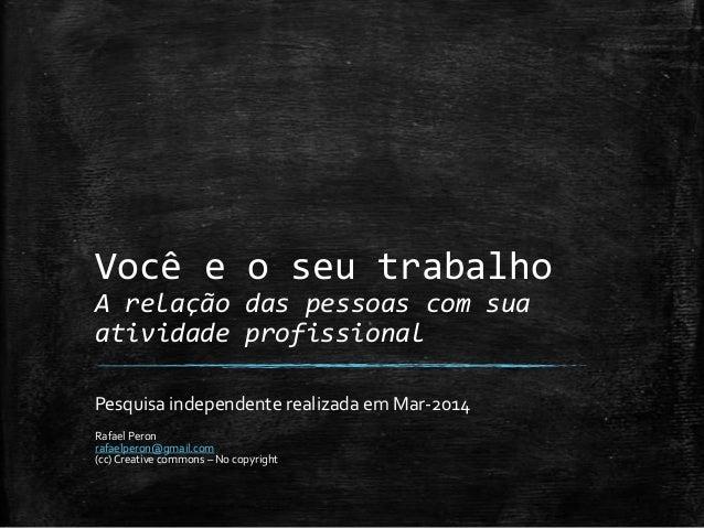 Você e o seu trabalho A relação das pessoas com sua atividade profissional Pesquisa independente realizada em Mar-2014 Raf...