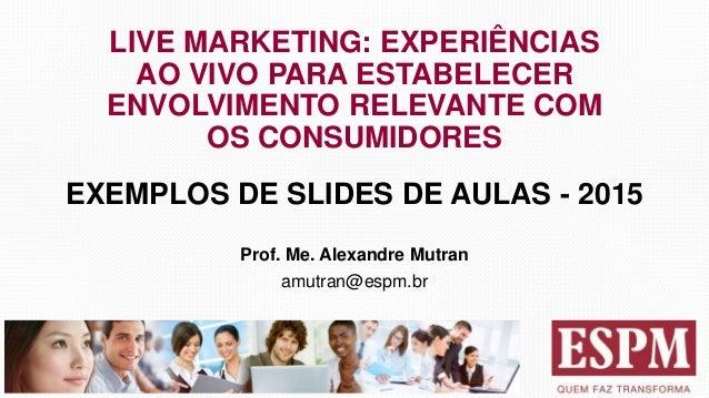 LIVE MARKETING: EXPERIÊNCIAS AO VIVO PARA ESTABELECER ENVOLVIMENTO RELEVANTE COM OS CONSUMIDORES EXEMPLOS DE SLIDES DE AUL...
