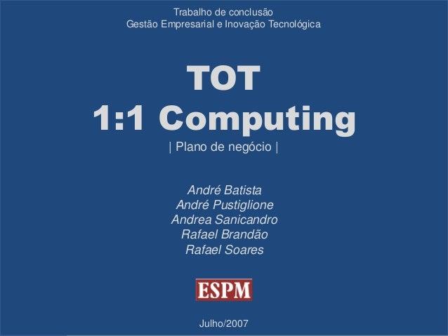 Trabalho de conclusão Gestão Empresarial e Inovação Tecnológica  TOT 1:1 Computing | Plano de negócio |  André Batista And...