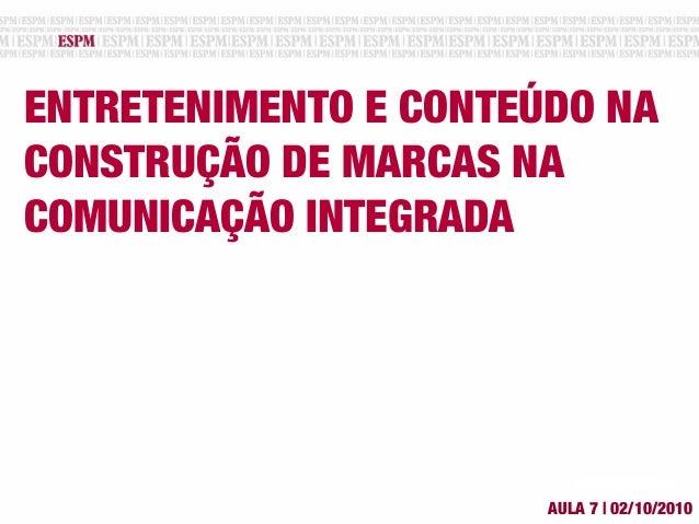 ENTRETENIMENTO E CONTEÚDO NA CONSTRUÇÃO DE MARCAS NA COMUNICAÇÃO INTEGRADA AULA 7 | 02/10/2010