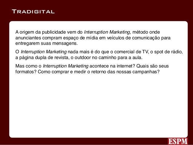 A origem da publicidade vem do Interruption Marketing, método onde anunciantes compram espaço de mídia em veículos de comu...