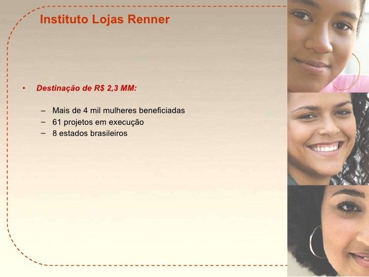 Instituto Lojas Renner <ul><li>Destinação de R$ 2,3 MM: </li></ul><ul><ul><li>Mais de 4 mil mulheres beneficiadas </li></u...