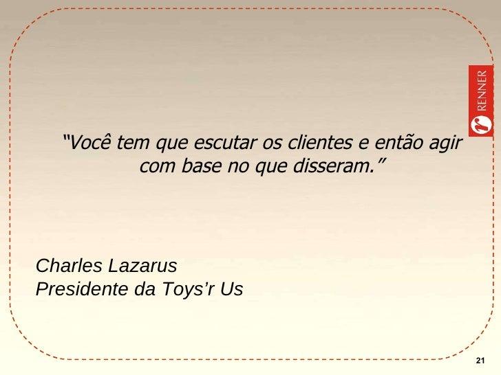 """"""" Você tem que escutar os clientes e então agir com base no que disseram."""" Charles Lazarus Presidente da Toys'r Us"""