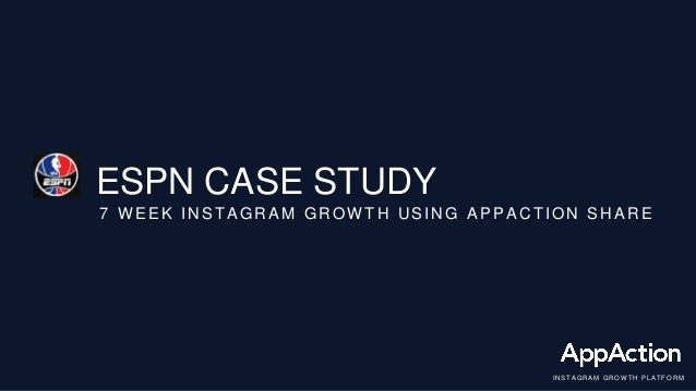 ESPN CASE STUDY 7 WEEK INSTAGRAM GROWTH USING APPACTION SHARE I NS T AGRA M G RO W T H P LA T FORM