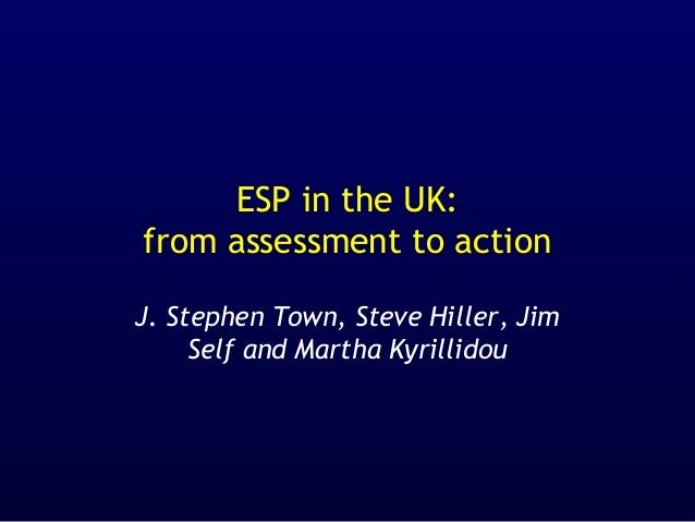 ESP in the UK: from assessment to action J. Stephen Town, Steve Hiller, Jim Self and Martha Kyrillidou