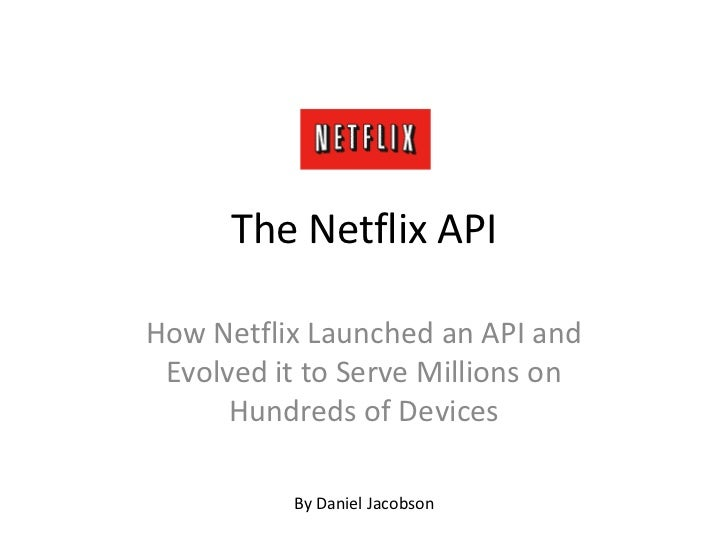 The Netflix API<br />How Netflix Launched an API and Evolved it to Serve Millions on Hundreds of Devices<br />By Daniel Ja...