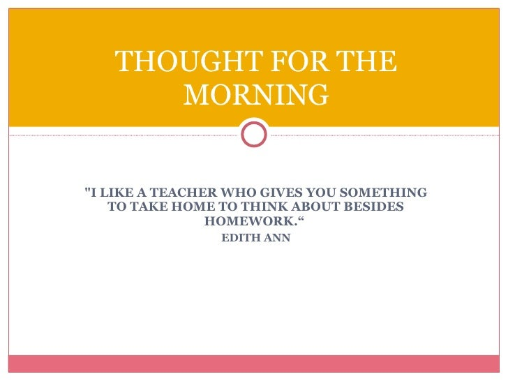 "<ul><li>""I LIKE A TEACHER WHO GIVES YOU SOMETHING TO TAKE HOME TO THINK ABOUT BESIDES HOMEWORK.""  </li></ul><ul><li>E..."