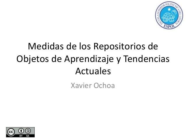 Medidas de los Repositorios deObjetos de Aprendizaje y TendenciasActualesXavier Ochoa