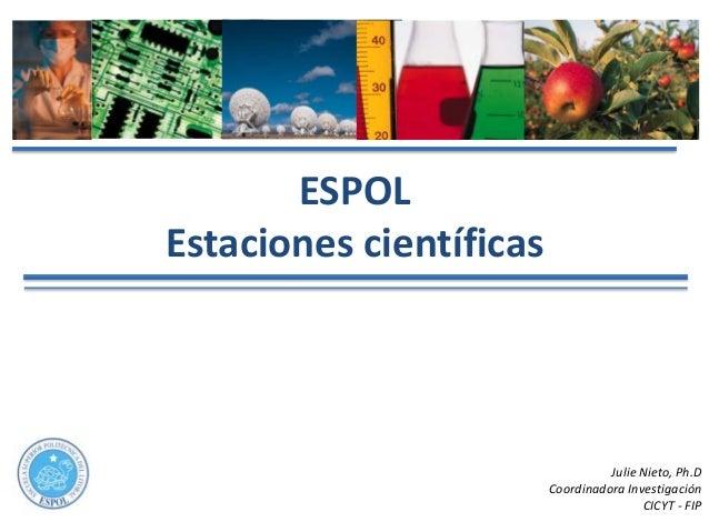 ESPOLEstaciones científicas                                   Julie Nieto, Ph.D                         Coordinadora Inves...