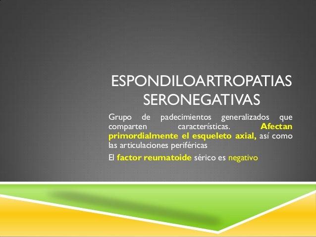 ESPONDILOARTROPATIAS SERONEGATIVAS Grupo de padecimientos generalizados que comparten características. Afectan primordialm...