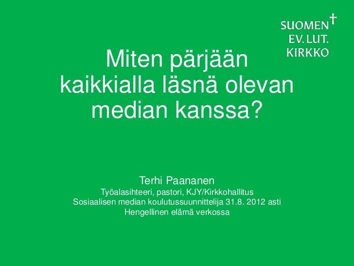 Miten pärjäänkaikkialla läsnä olevan   median kanssa?                  Terhi Paananen        Työalasihteeri, pastori, KJY/...
