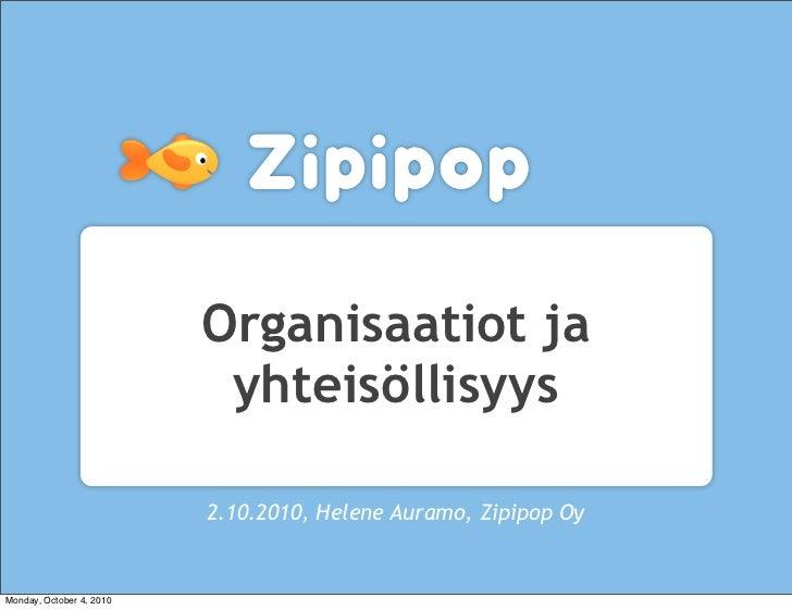 Organisaatiot ja                            yhteisöllisyys                            2.10.2010, Helene Auramo, Zipipop Oy...