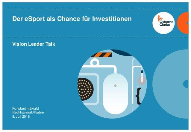 osborneclarke.com 1 Vision Leader Talk Der eSport als Chance für Investitionen Konstantin Ewald Rechtsanwalt/Partner 8. Ju...