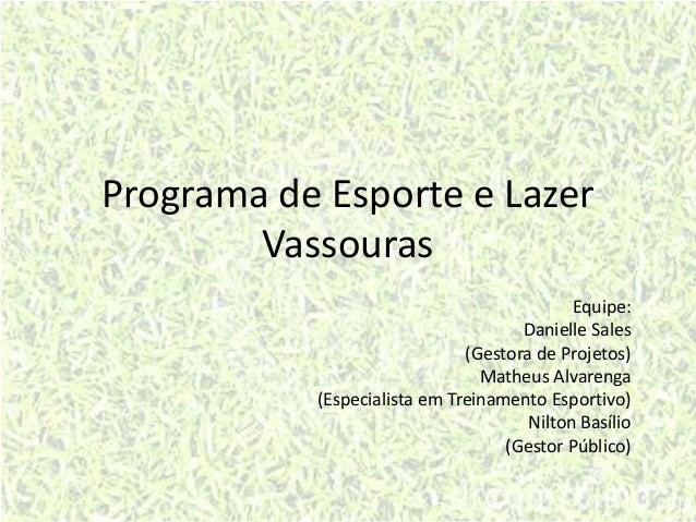 Programa de Esporte e Lazer Vassouras Equipe: Danielle Sales (Gestora de Projetos) Matheus Alvarenga (Especialista em Trei...