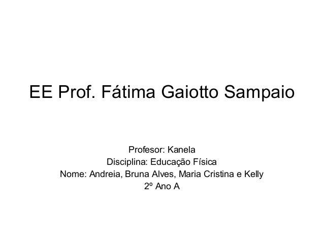 EE Prof. Fátima Gaiotto Sampaio Profesor: Kanela Disciplina: Educação Física Nome: Andreia, Bruna Alves, Maria Cristina e ...