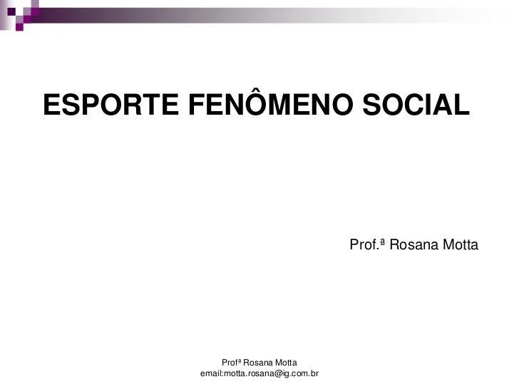 ESPORTE FENÔMENO SOCIAL                                       Prof.ª Rosana Motta             Profª Rosana Motta        em...
